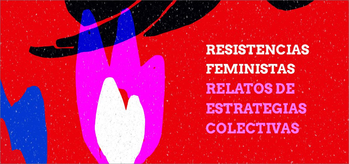 Resistencias feministas: relatos de estrategias colectivas